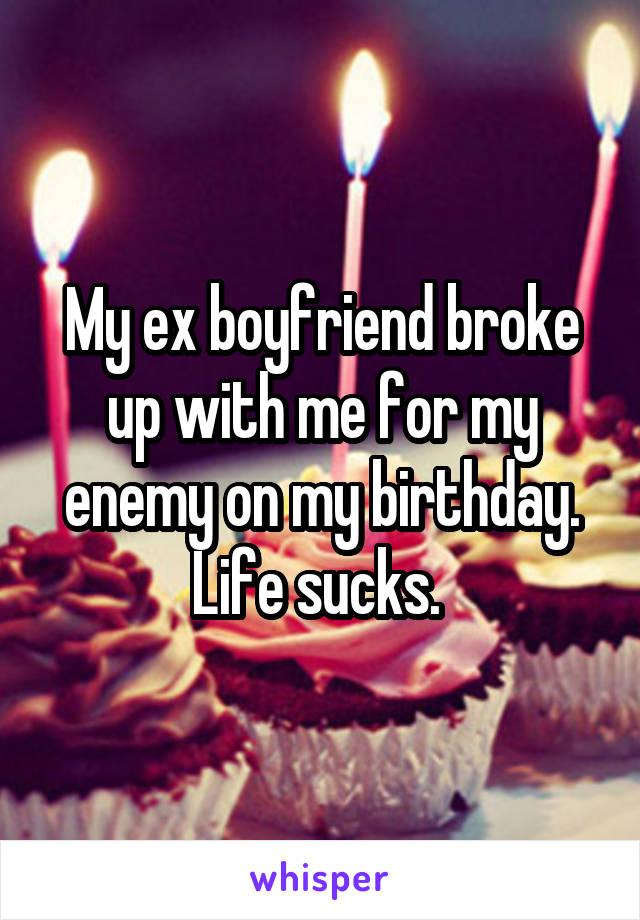 My ex boyfriend broke up with me for my enemy on my birthday. Life sucks.