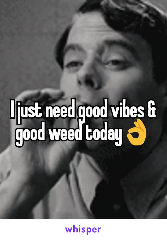 I just need good vibes & good weed today👌