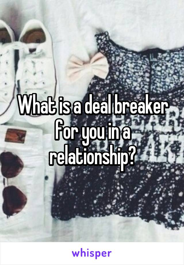 What is a deal breaker for you in a relationship?