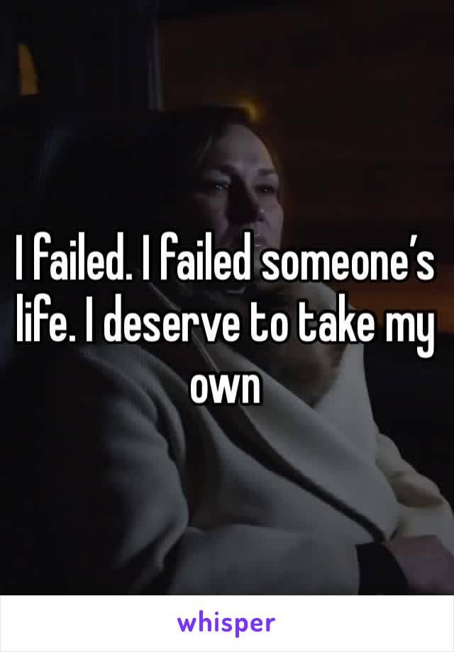 I failed. I failed someone's life. I deserve to take my own