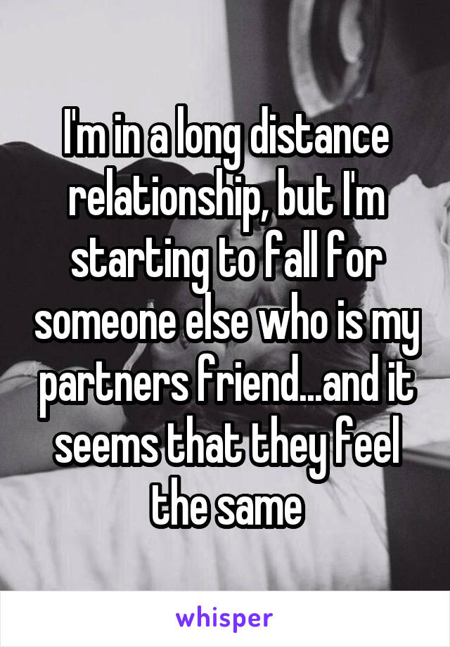 I'm in a long distance relationship, but I'm starting to fall for someone else who is my partners friend...and it seems that they feel the same