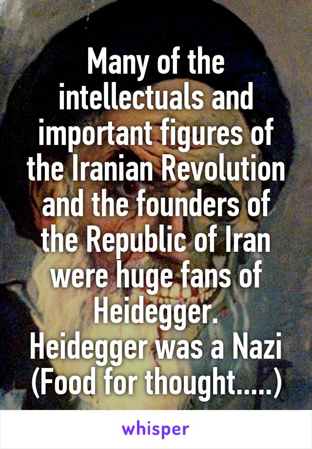 Many of the intellectuals and important figures of the Iranian Revolution and the founders of the Republic of Iran were huge fans of Heidegger. Heidegger was a Nazi (Food for thought.....)