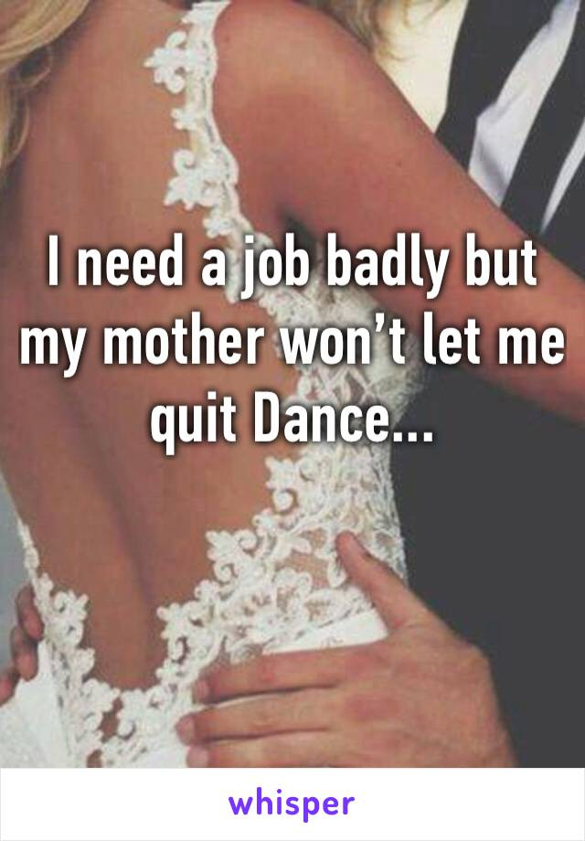 I need a job badly but my mother won't let me quit Dance...