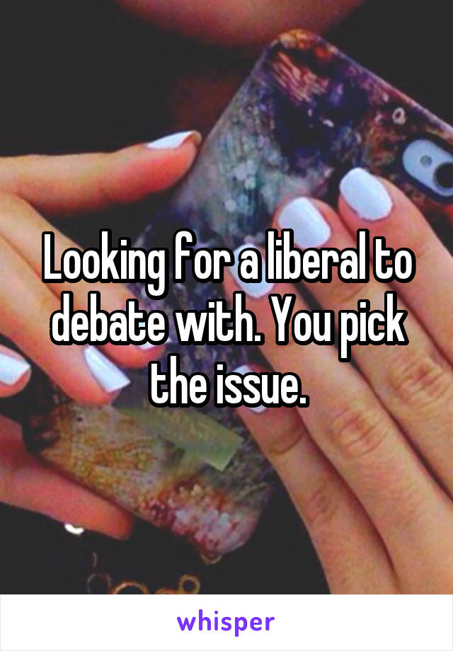 Looking for a liberal to debate with. You pick the issue.