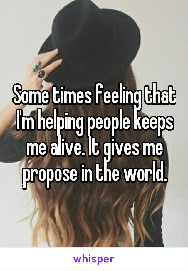 Some times feeling that I'm helping people keeps me alive. It gives me propose in the world.