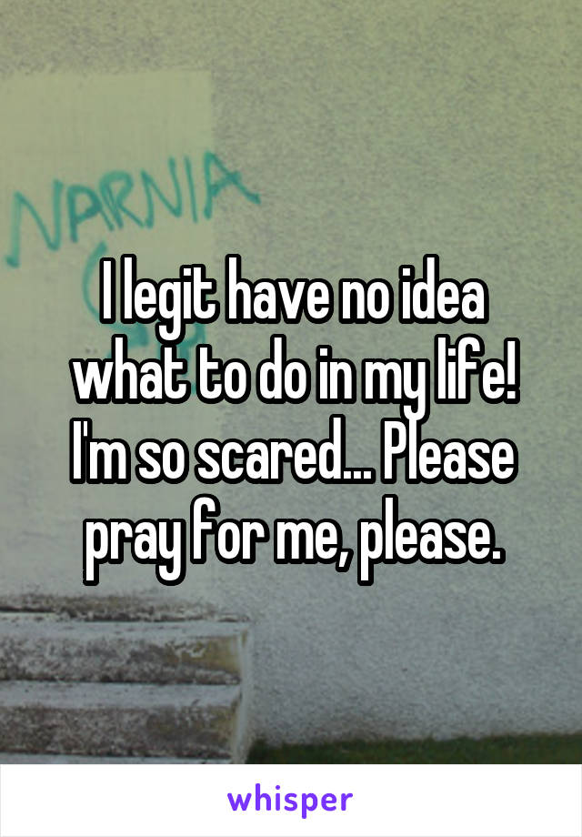I legit have no idea what to do in my life! I'm so scared... Please pray for me, please.