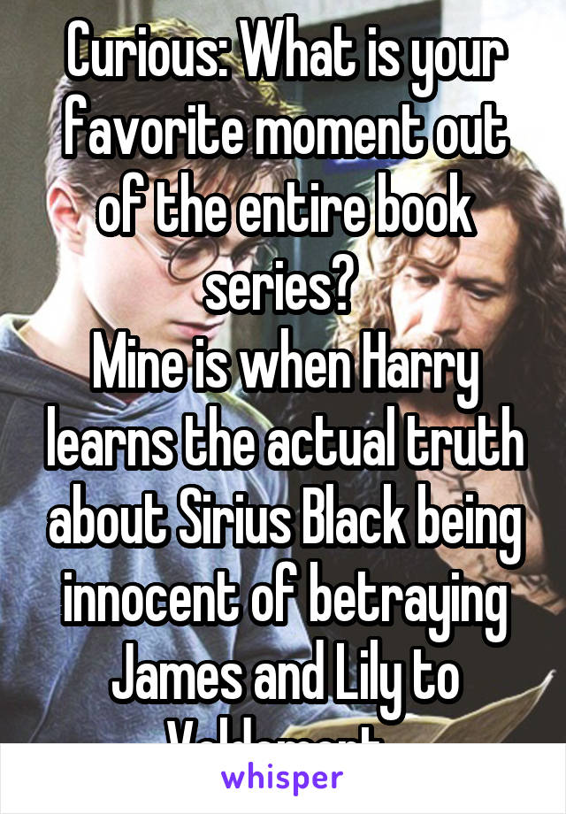 Curious: What is your favorite moment out of the entire book series?  Mine is when Harry learns the actual truth about Sirius Black being innocent of betraying James and Lily to Voldemort.