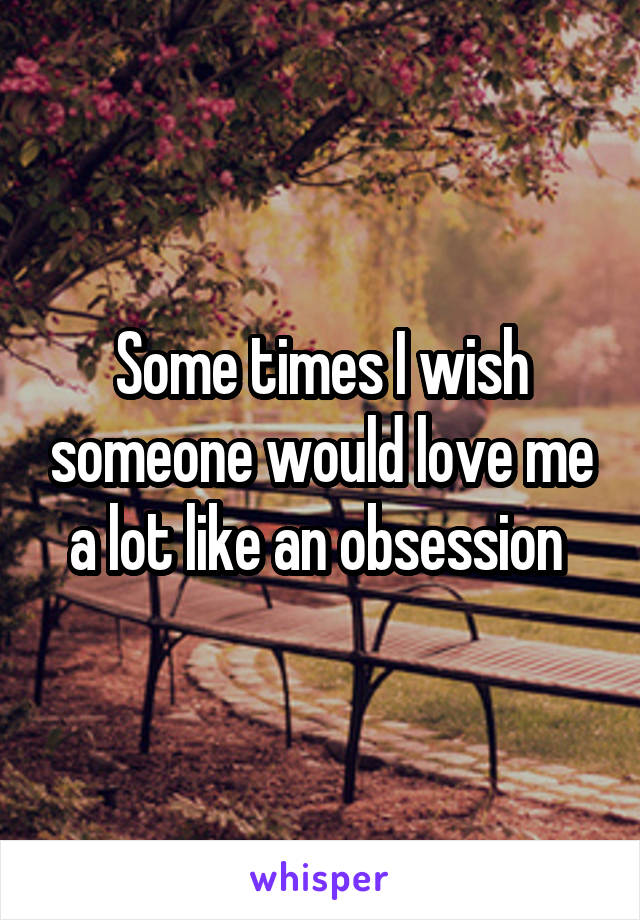 Some times I wish someone would love me a lot like an obsession