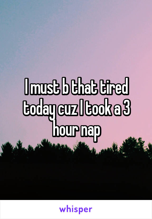I must b that tired today cuz I took a 3 hour nap