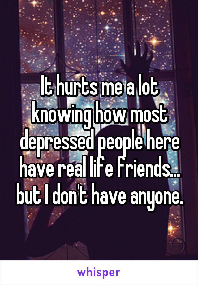 It hurts me a lot knowing how most depressed people here have real life friends... but I don't have anyone.