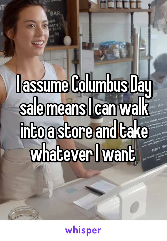 I assume Columbus Day sale means I can walk into a store and take whatever I want