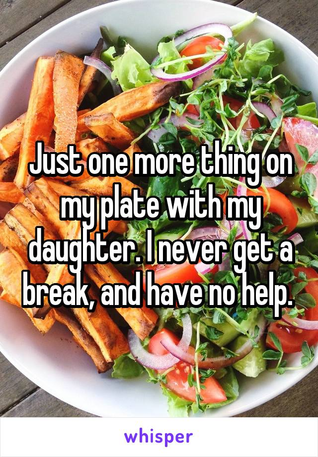 Just one more thing on my plate with my daughter. I never get a break, and have no help.