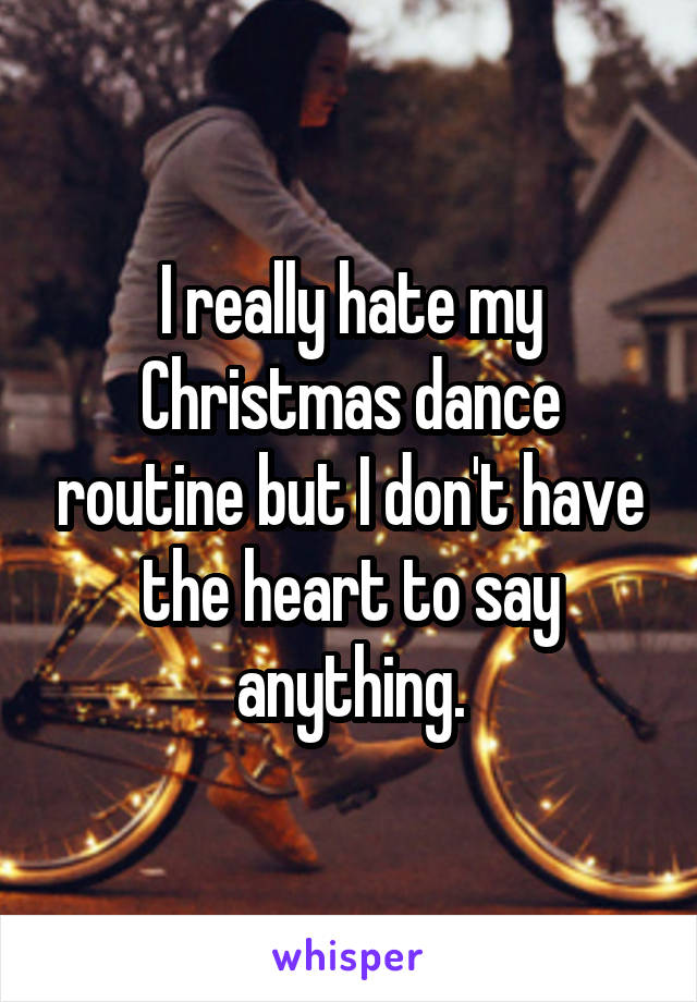 I really hate my Christmas dance routine but I don't have the heart to say anything.