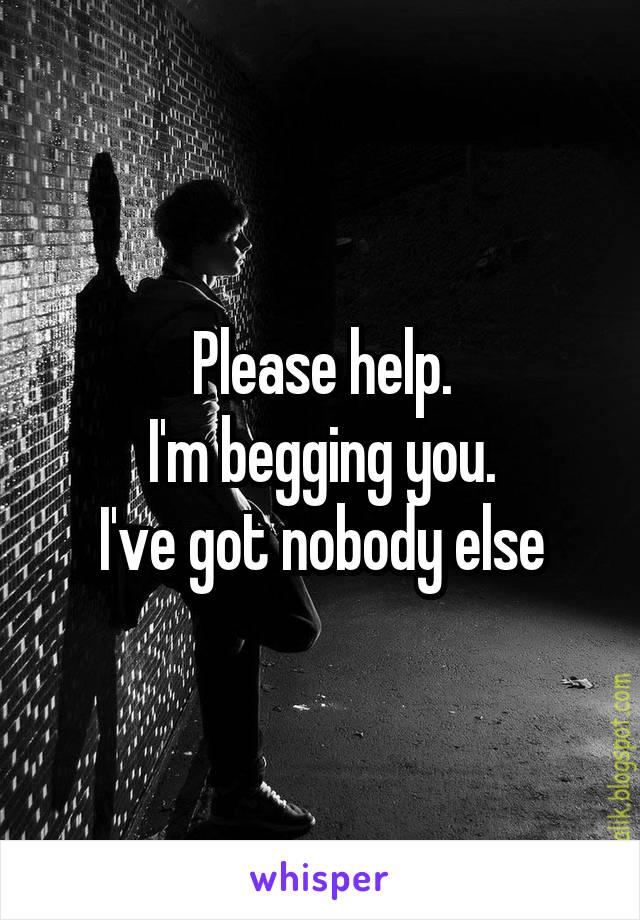 Please help. I'm begging you. I've got nobody else