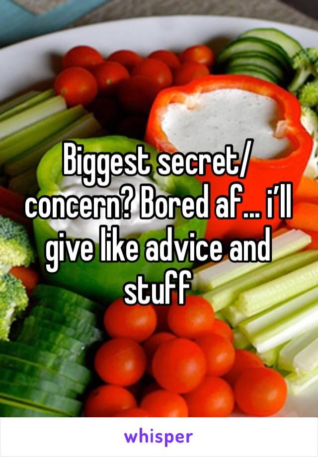 Biggest secret/ concern? Bored af... i'll give like advice and stuff