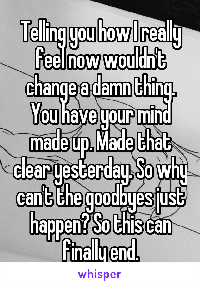 Telling you how I really feel now wouldn't change a damn thing. You have your mind made up. Made that clear yesterday. So why can't the goodbyes just happen? So this can finally end.