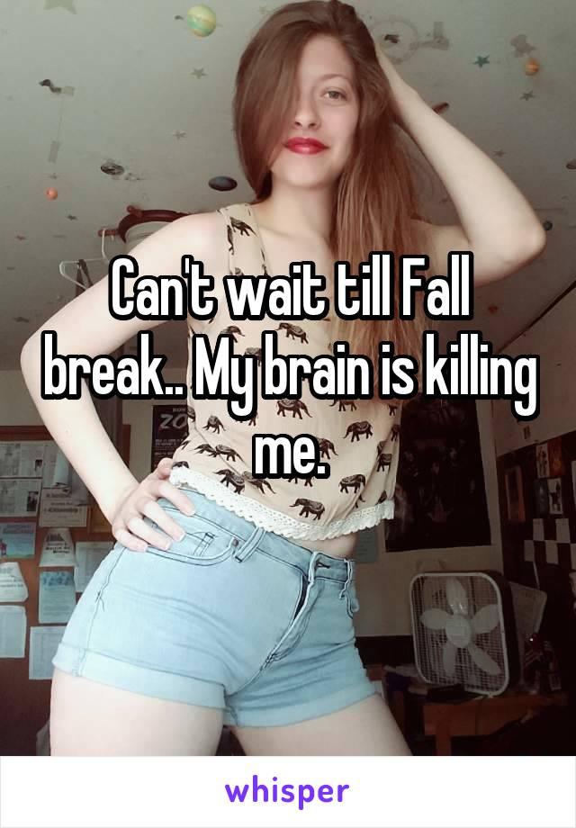 Can't wait till Fall break.. My brain is killing me.