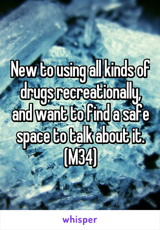 New to using all kinds of drugs recreationally, and want to find a safe space to talk about it. (M34)