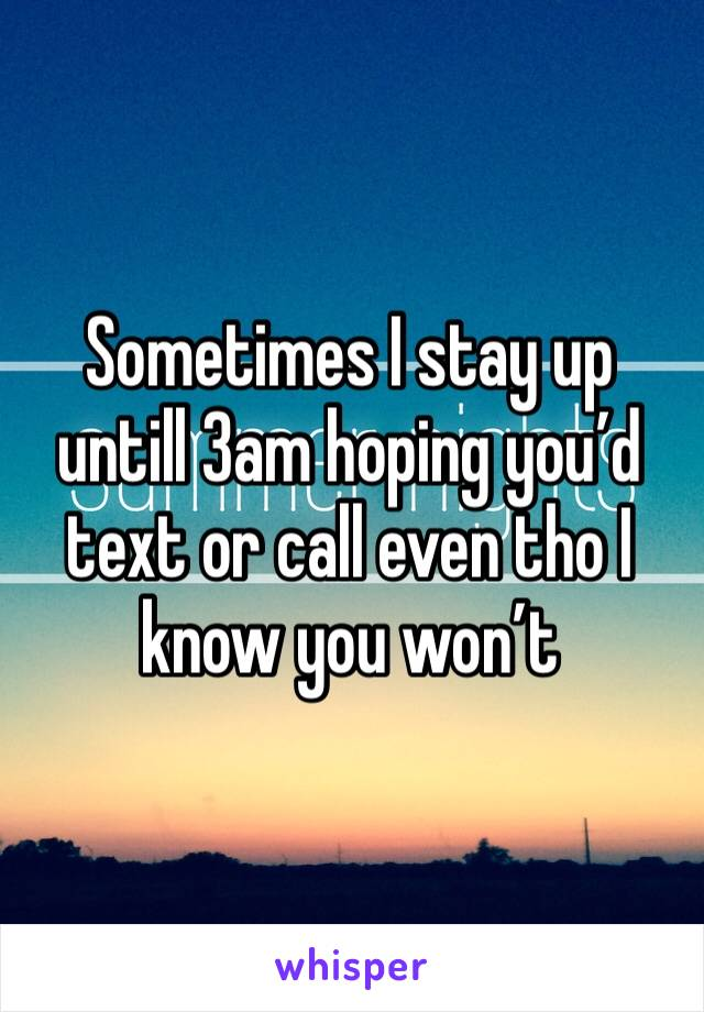 Sometimes I stay up untill 3am hoping you'd text or call even tho I know you won't