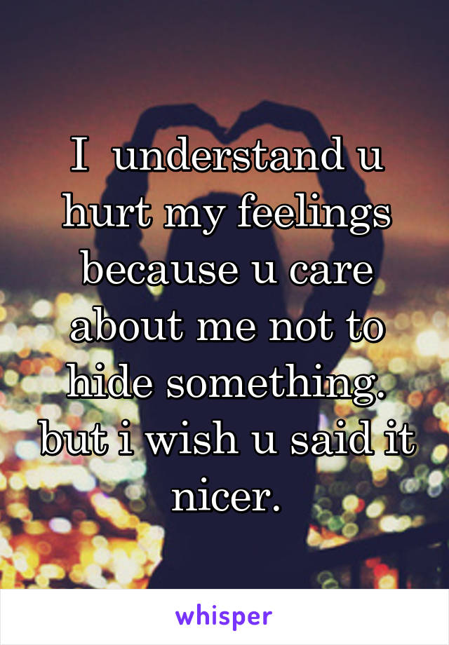 I  understand u hurt my feelings because u care about me not to hide something. but i wish u said it nicer.