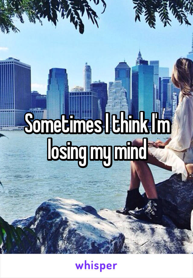 Sometimes I think I'm losing my mind