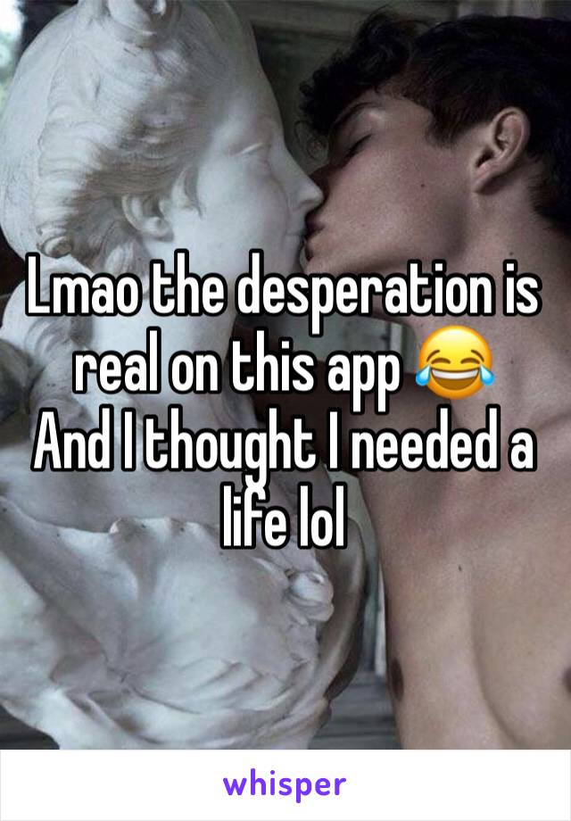 Lmao the desperation is real on this app 😂 And I thought I needed a life lol