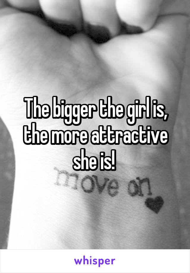 The bigger the girl is, the more attractive she is!
