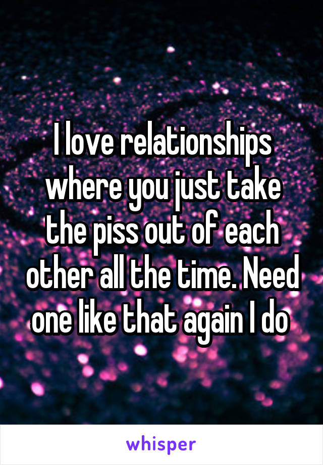 I love relationships where you just take the piss out of each other all the time. Need one like that again I do