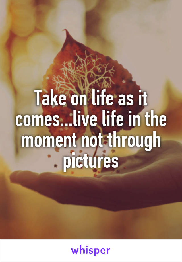 Take on life as it comes...live life in the moment not through pictures