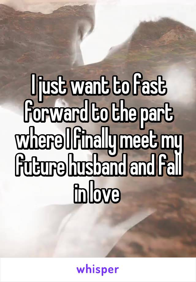 I just want to fast forward to the part where I finally meet my future husband and fall in love