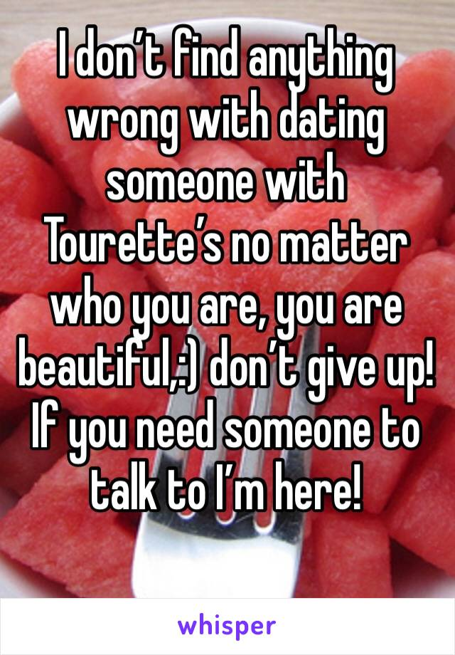 I don't find anything wrong with dating someone with Tourette's no matter who you are, you are beautiful,:) don't give up! If you need someone to talk to I'm here!