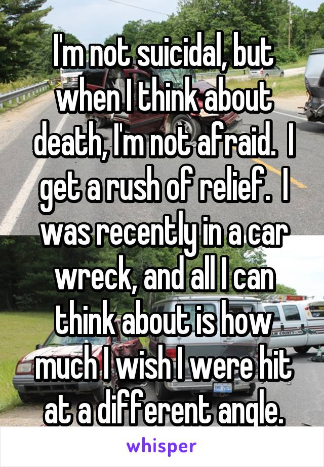 I'm not suicidal, but when I think about death, I'm not afraid.  I get a rush of relief.  I was recently in a car wreck, and all I can think about is how much I wish I were hit at a different angle.