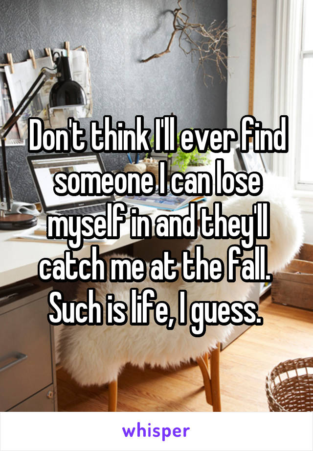 Don't think I'll ever find someone I can lose myself in and they'll catch me at the fall.  Such is life, I guess.
