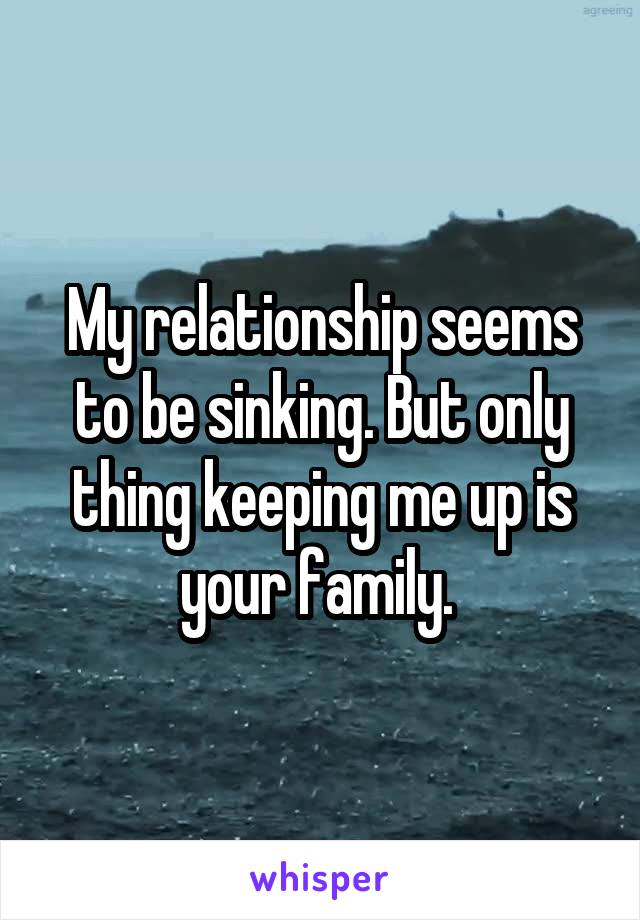 My relationship seems to be sinking. But only thing keeping me up is your family.