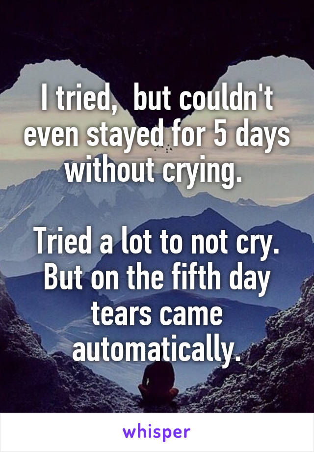 I tried,  but couldn't even stayed for 5 days without crying.   Tried a lot to not cry. But on the fifth day tears came automatically.