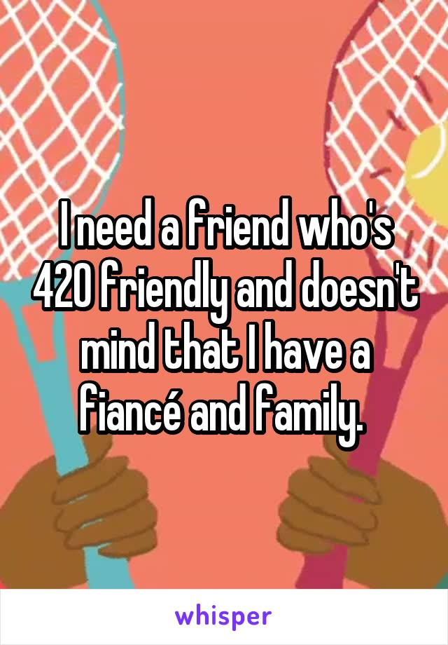 I need a friend who's 420 friendly and doesn't mind that I have a fiancé and family.