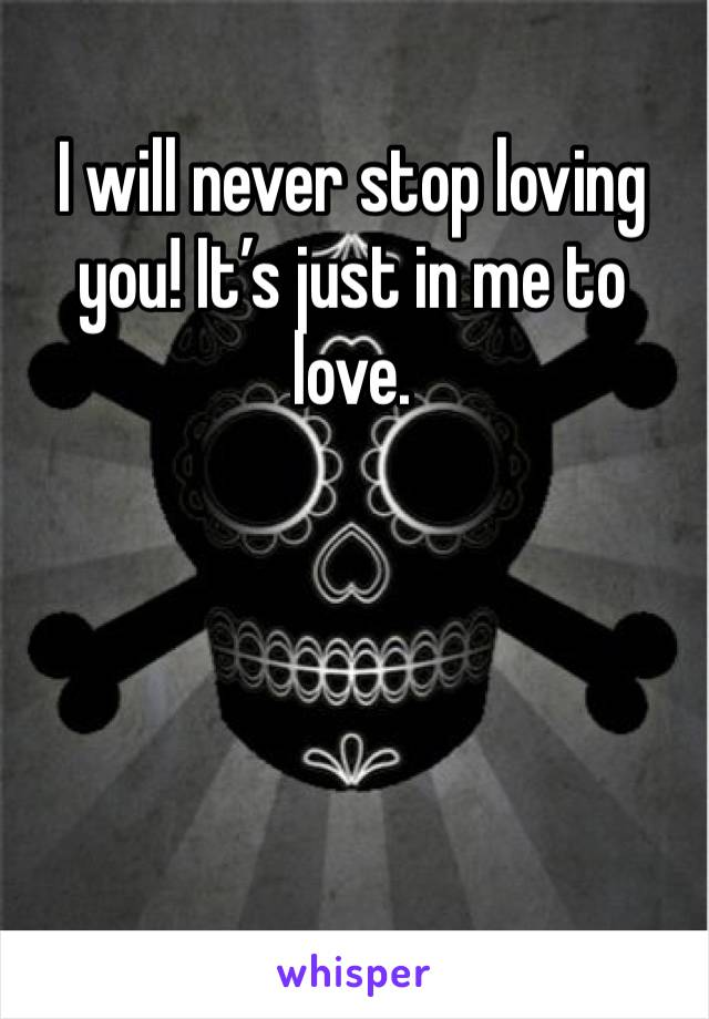 I will never stop loving you! It's just in me to love.