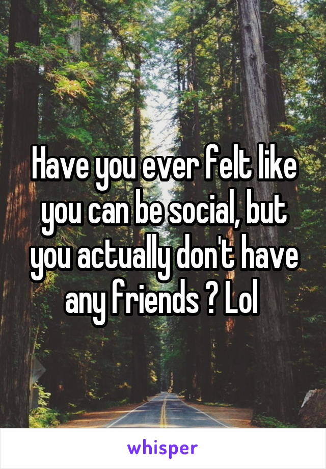 Have you ever felt like you can be social, but you actually don't have any friends ? Lol