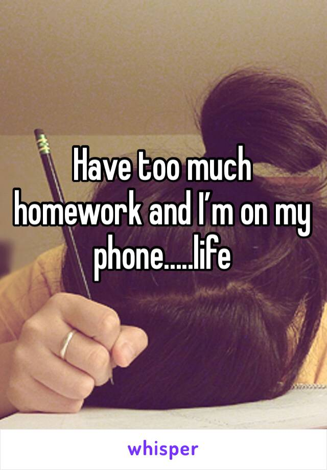 Have too much homework and I'm on my phone.....life