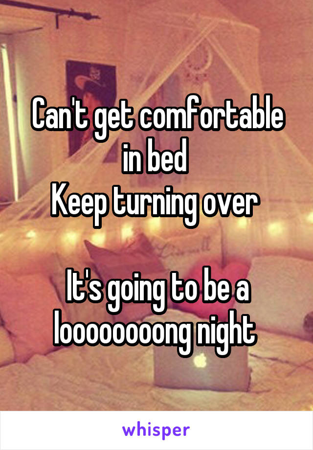 Can't get comfortable in bed  Keep turning over   It's going to be a loooooooong night