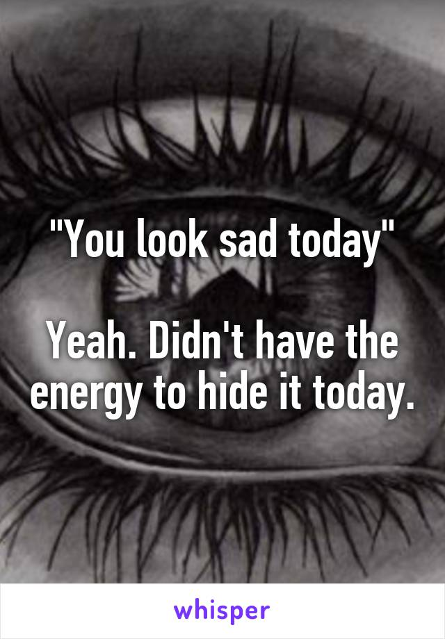 """""""You look sad today""""  Yeah. Didn't have the energy to hide it today."""