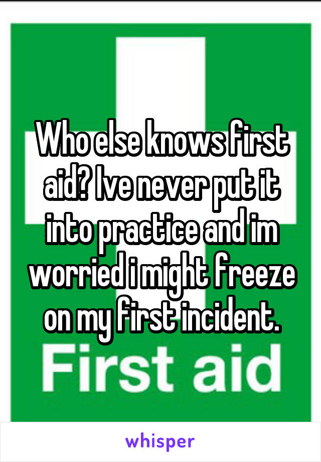 Who else knows first aid? Ive never put it into practice and im worried i might freeze on my first incident.