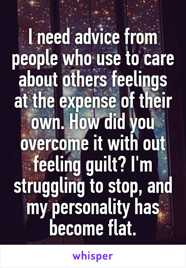 I need advice from people who use to care about others feelings at the expense of their own. How did you overcome it with out feeling guilt? I'm struggling to stop, and my personality has become flat.