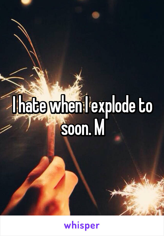 I hate when I explode to soon. M