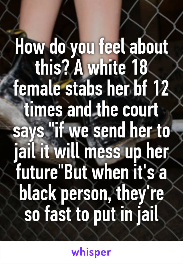 "How do you feel about this? A white 18 female stabs her bf 12 times and the court says ""if we send her to jail it will mess up her future""But when it's a black person, they're so fast to put in jail"