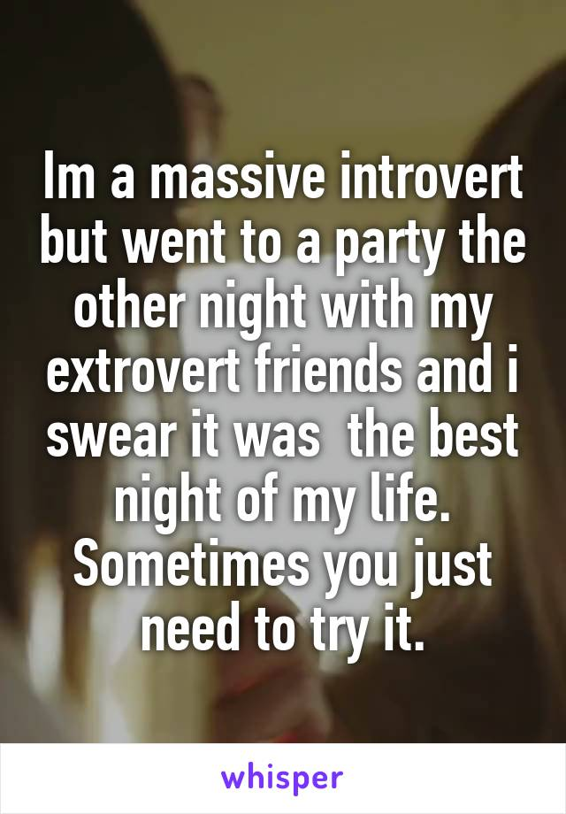 Im a massive introvert but went to a party the other night with my extrovert friends and i swear it was  the best night of my life. Sometimes you just need to try it.