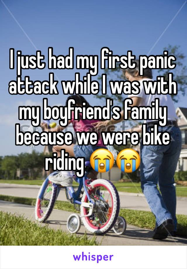 I just had my first panic attack while I was with my boyfriend's family because we were bike riding 😭😭