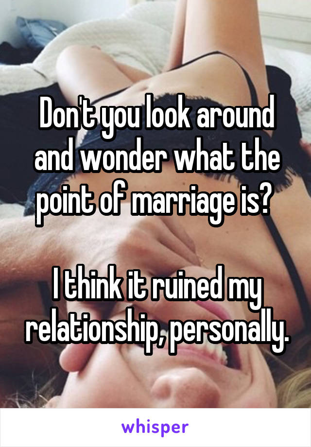 Don't you look around and wonder what the point of marriage is?   I think it ruined my relationship, personally.
