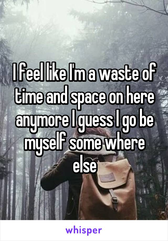 I feel like I'm a waste of time and space on here anymore I guess I go be myself some where else
