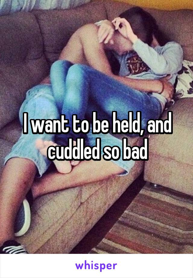I want to be held, and cuddled so bad